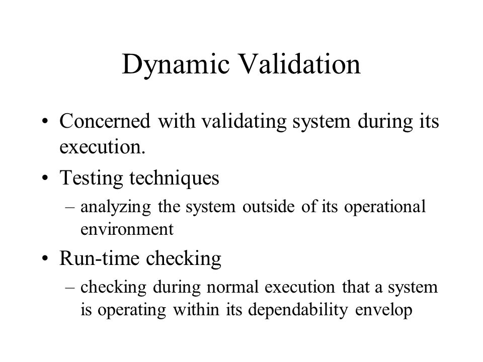 Dynamic Validation Concerned with validating system during its execution. Testing techniques –analyzing the system outside of its operational environm
