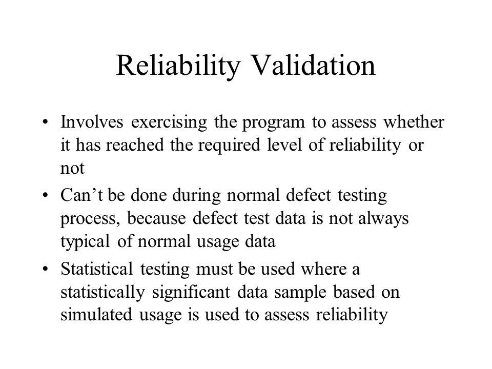 Reliability Validation Involves exercising the program to assess whether it has reached the required level of reliability or not Can't be done during