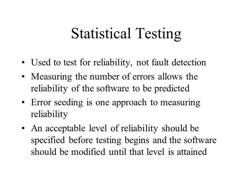 Statistical Testing Used to test for reliability, not fault detection Measuring the number of errors allows the reliability of the software to be predicted Error seeding is one approach to measuring reliability An acceptable level of reliability should be specified before testing begins and the software should be modified until that level is attained