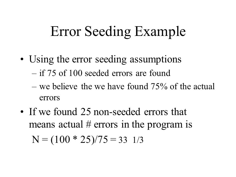 Error Seeding Example Using the error seeding assumptions –if 75 of 100 seeded errors are found –we believe the we have found 75% of the actual errors