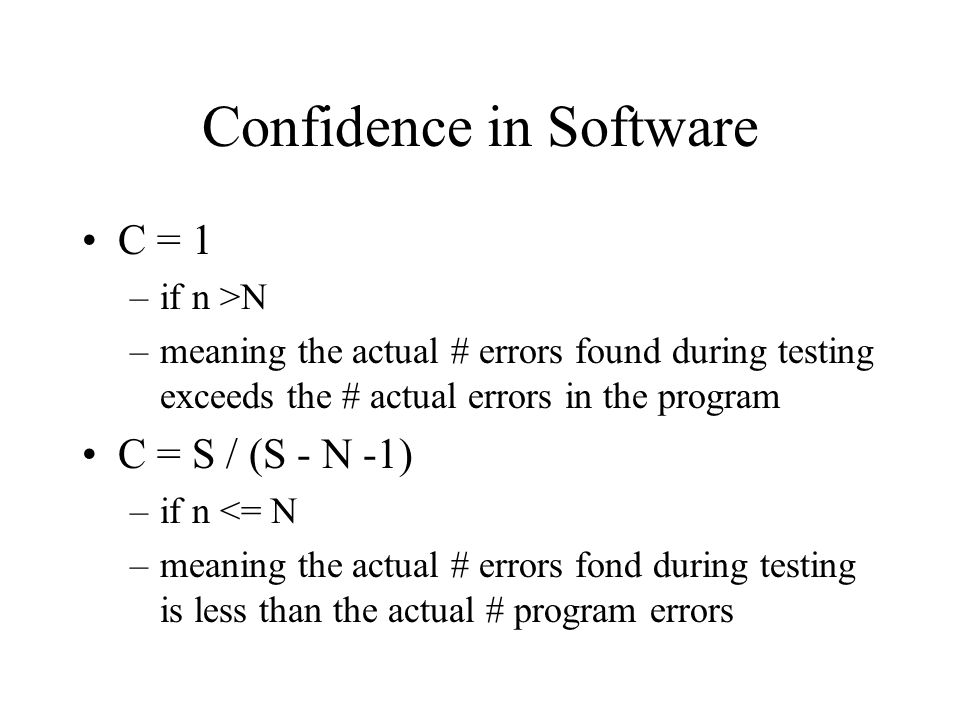 Confidence in Software C = 1 –if n >N –meaning the actual # errors found during testing exceeds the # actual errors in the program C = S / (S - N -1) –if n <= N –meaning the actual # errors fond during testing is less than the actual # program errors