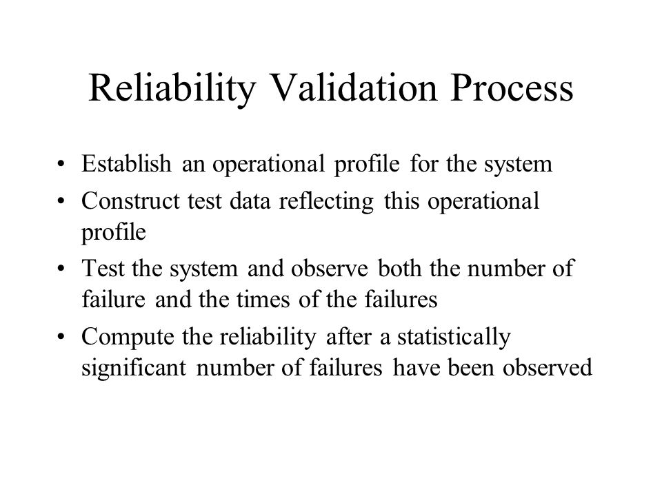 Reliability Validation Process Establish an operational profile for the system Construct test data reflecting this operational profile Test the system