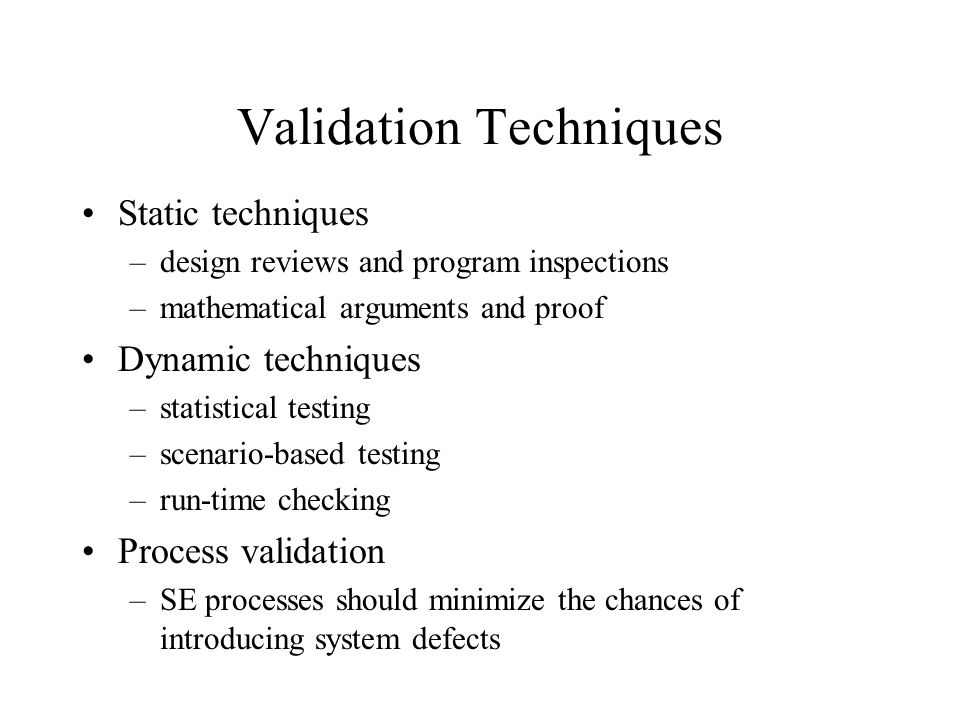 Validation Techniques Static techniques –design reviews and program inspections –mathematical arguments and proof Dynamic techniques –statistical test