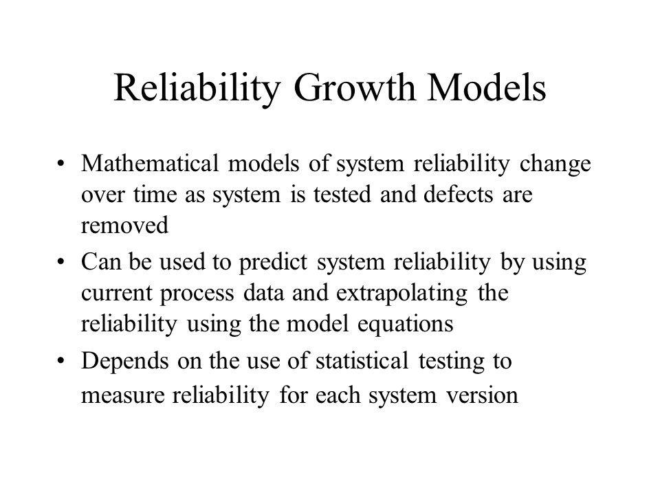 Reliability Growth Models Mathematical models of system reliability change over time as system is tested and defects are removed Can be used to predict system reliability by using current process data and extrapolating the reliability using the model equations Depends on the use of statistical testing to measure reliability for each system version