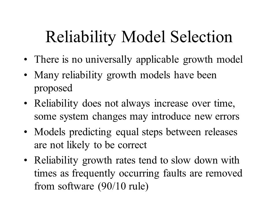Reliability Model Selection There is no universally applicable growth model Many reliability growth models have been proposed Reliability does not always increase over time, some system changes may introduce new errors Models predicting equal steps between releases are not likely to be correct Reliability growth rates tend to slow down with times as frequently occurring faults are removed from software (90/10 rule)