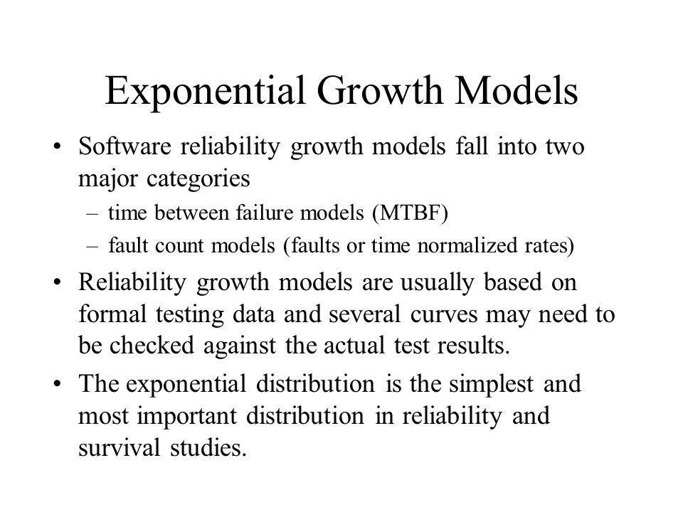 Exponential Growth Models Software reliability growth models fall into two major categories –time between failure models (MTBF) –fault count models (faults or time normalized rates) Reliability growth models are usually based on formal testing data and several curves may need to be checked against the actual test results.