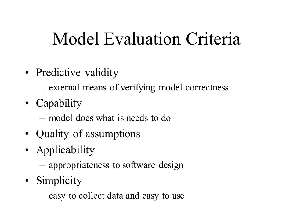 Model Evaluation Criteria Predictive validity –external means of verifying model correctness Capability –model does what is needs to do Quality of ass