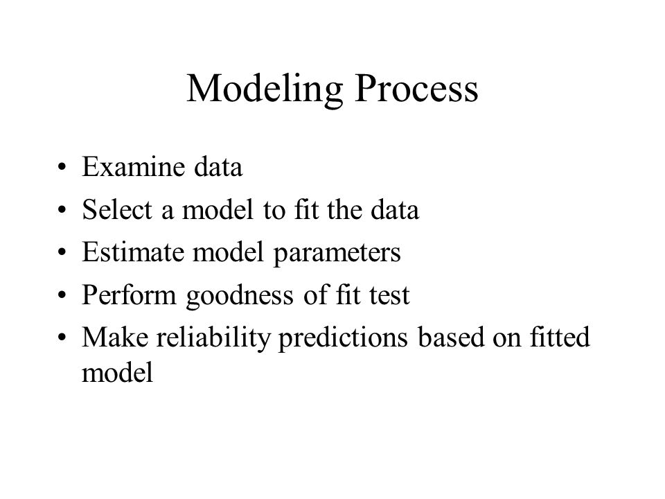 Modeling Process Examine data Select a model to fit the data Estimate model parameters Perform goodness of fit test Make reliability predictions based