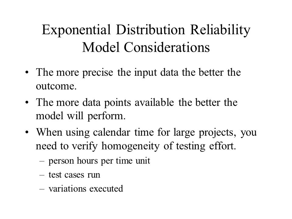 Exponential Distribution Reliability Model Considerations The more precise the input data the better the outcome. The more data points available the b