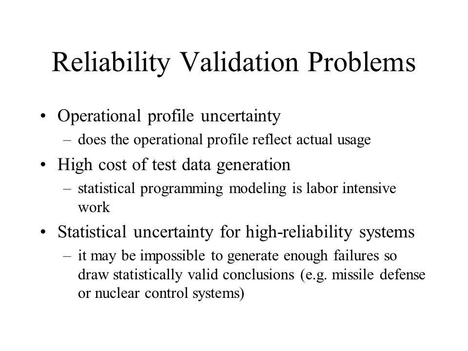 Reliability Validation Problems Operational profile uncertainty –does the operational profile reflect actual usage High cost of test data generation –statistical programming modeling is labor intensive work Statistical uncertainty for high-reliability systems –it may be impossible to generate enough failures so draw statistically valid conclusions (e.g.