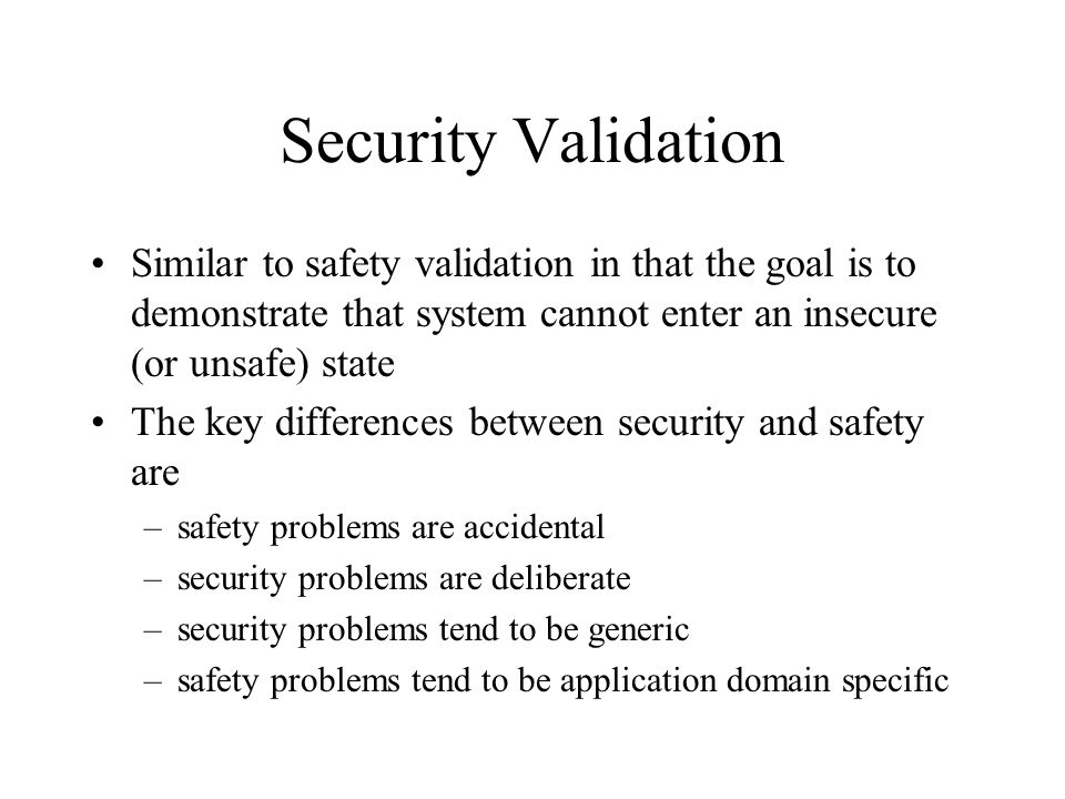 Security Validation Similar to safety validation in that the goal is to demonstrate that system cannot enter an insecure (or unsafe) state The key dif