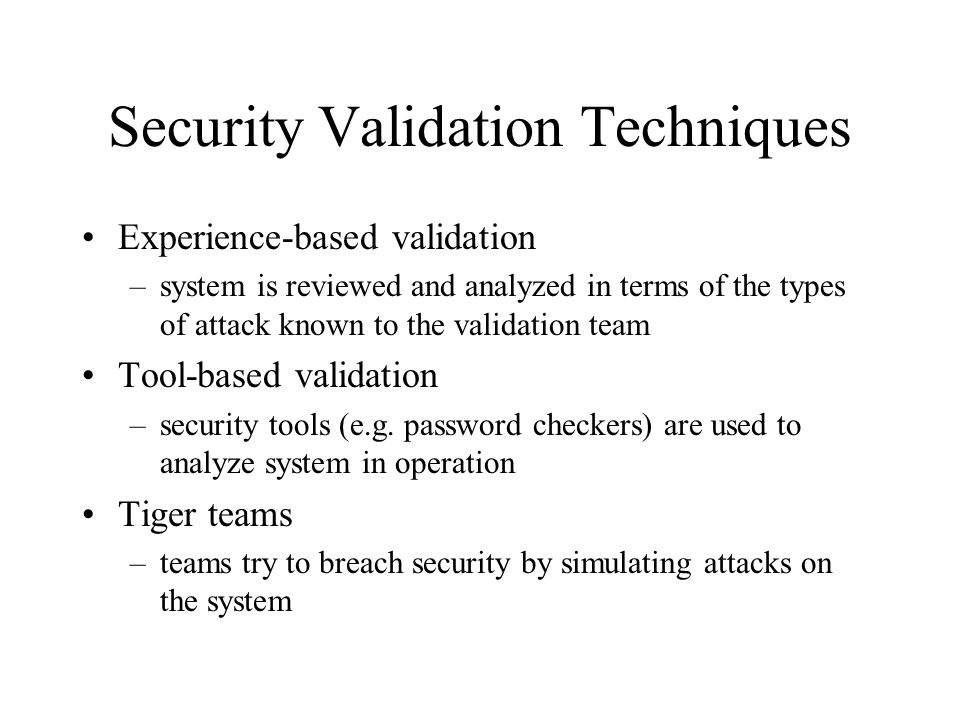 Security Validation Techniques Experience-based validation –system is reviewed and analyzed in terms of the types of attack known to the validation team Tool-based validation –security tools (e.g.