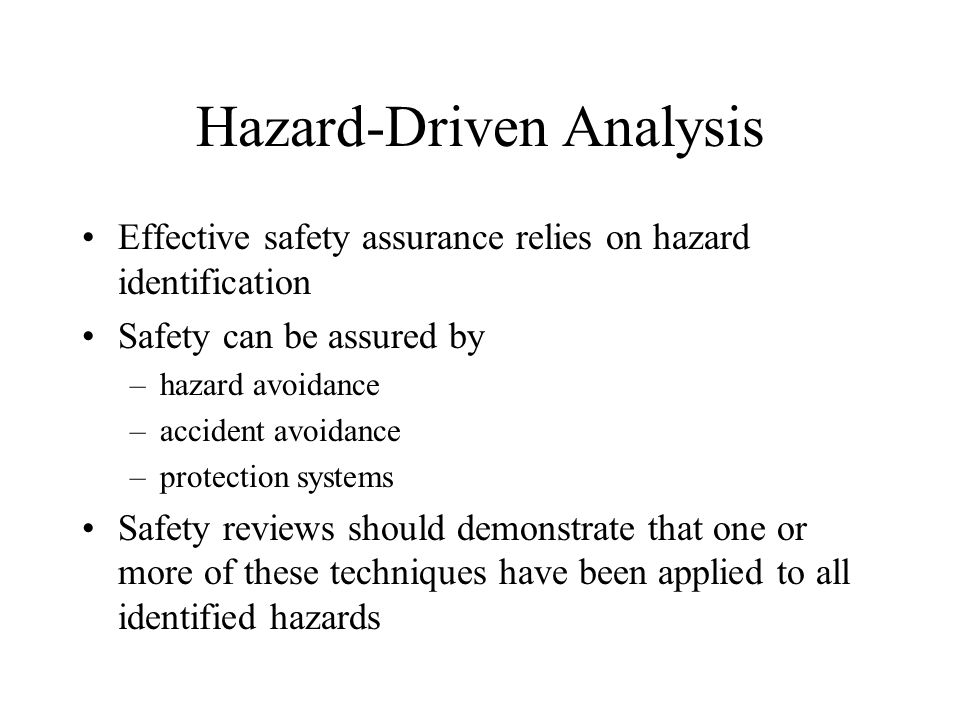 Hazard-Driven Analysis Effective safety assurance relies on hazard identification Safety can be assured by –hazard avoidance –accident avoidance –protection systems Safety reviews should demonstrate that one or more of these techniques have been applied to all identified hazards