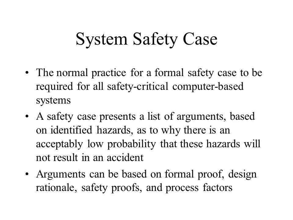 System Safety Case The normal practice for a formal safety case to be required for all safety-critical computer-based systems A safety case presents a list of arguments, based on identified hazards, as to why there is an acceptably low probability that these hazards will not result in an accident Arguments can be based on formal proof, design rationale, safety proofs, and process factors