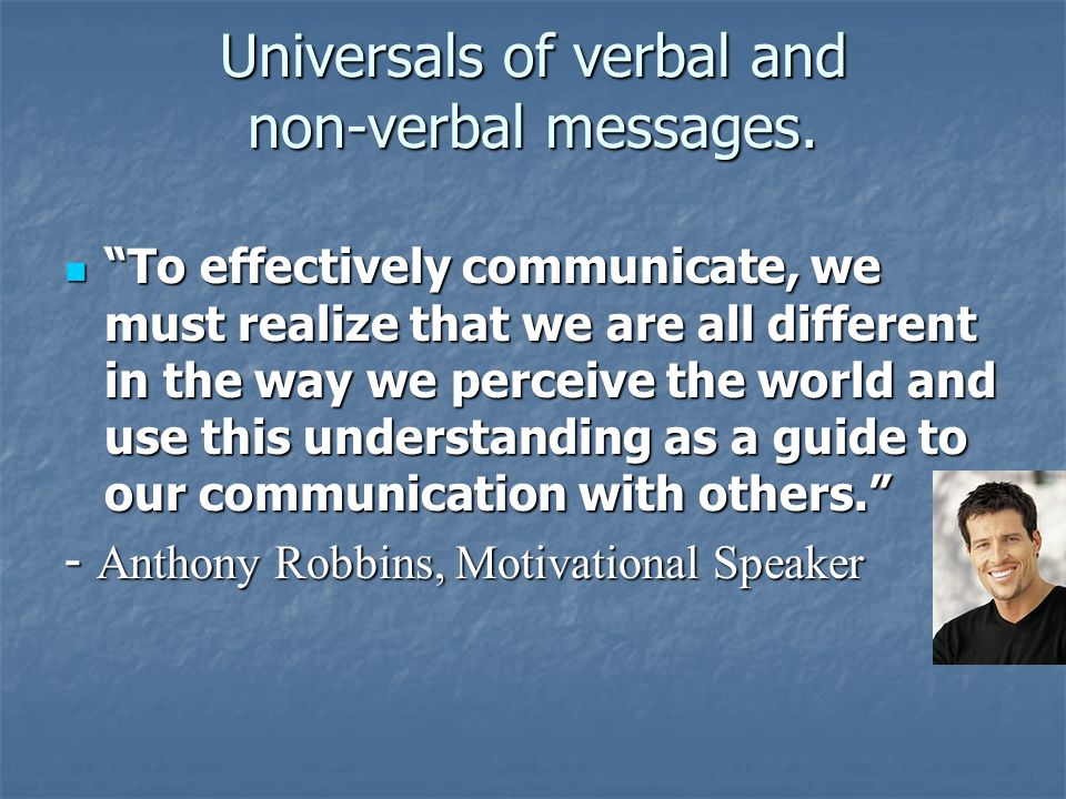 """Universals of verbal and non-verbal messages. """"To effectively communicate, we must realize that we are all different in the way we perceive the world"""
