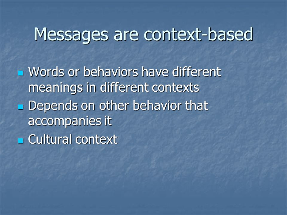 Messages are context-based Words or behaviors have different meanings in different contexts Words or behaviors have different meanings in different co