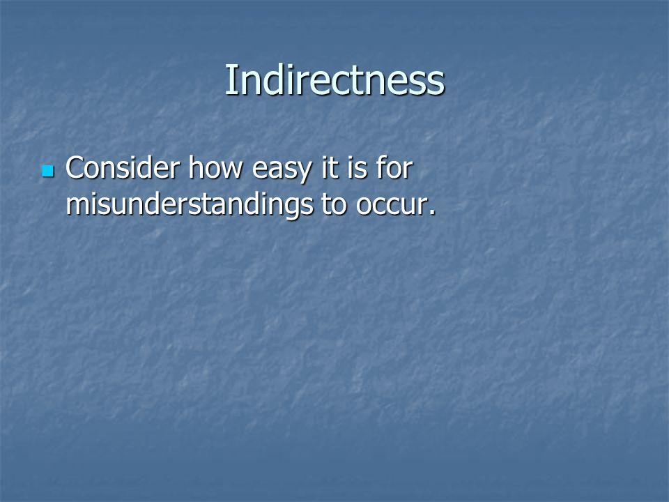 Indirectness Consider how easy it is for misunderstandings to occur. Consider how easy it is for misunderstandings to occur.