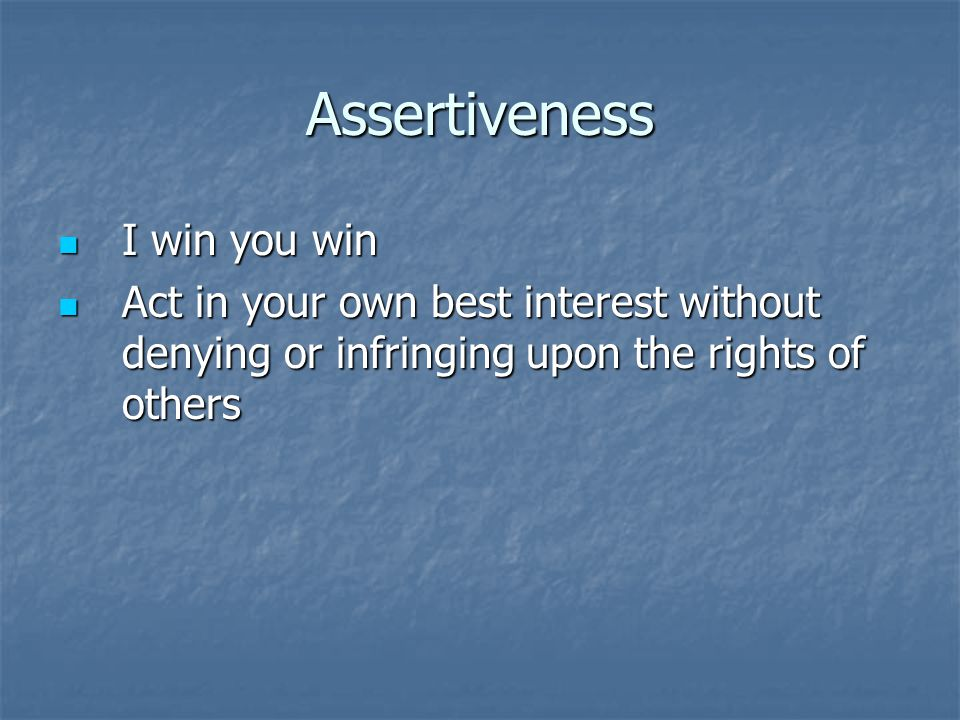 Assertiveness I win you win I win you win Act in your own best interest without denying or infringing upon the rights of others Act in your own best i
