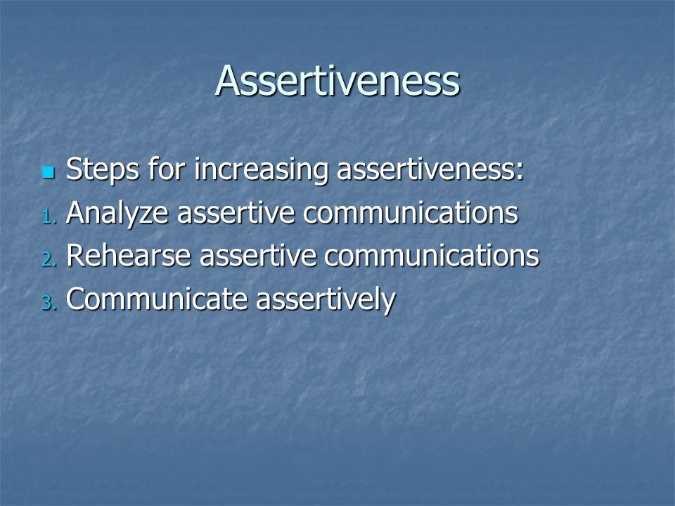 Assertiveness Steps for increasing assertiveness: Steps for increasing assertiveness: 1. Analyze assertive communications 2. Rehearse assertive commun