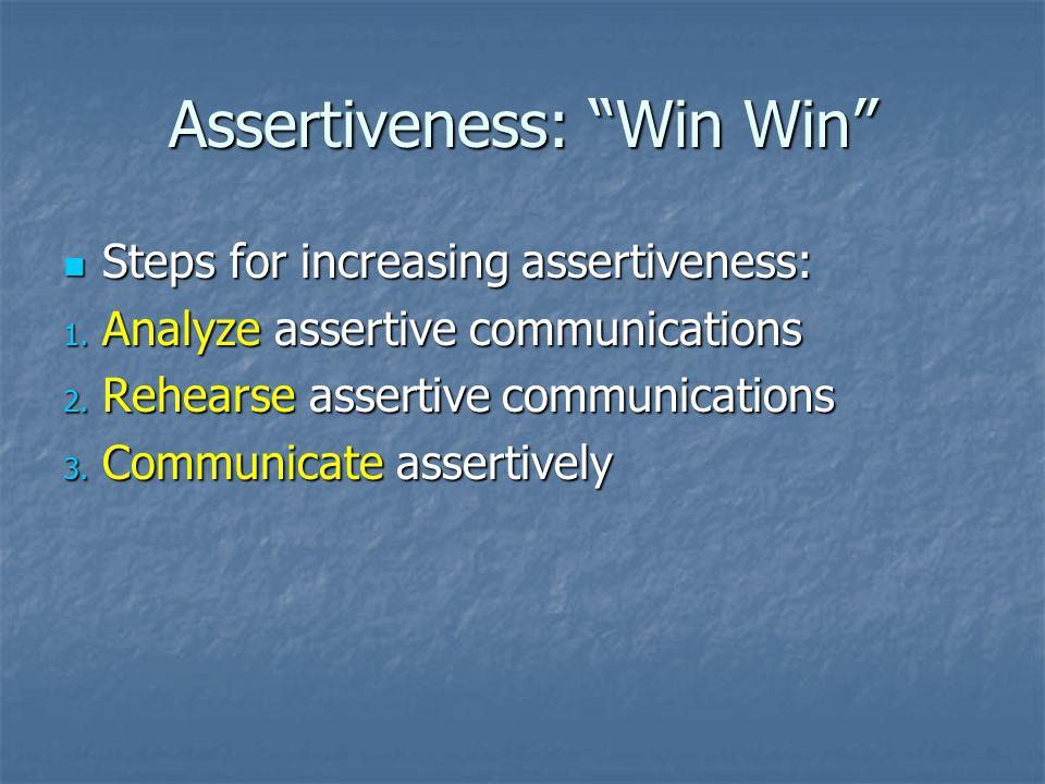 "Assertiveness: ""Win Win"" Steps for increasing assertiveness: Steps for increasing assertiveness: 1. Analyze assertive communications 2. Rehearse asser"