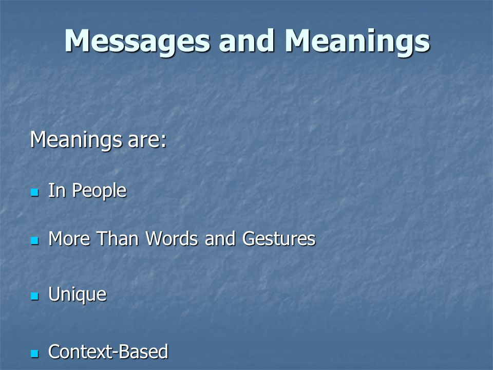 Messages and Meanings Meanings are: In People In People More Than Words and Gestures More Than Words and Gestures Unique Unique Context-Based Context-
