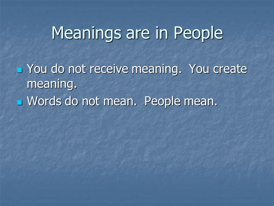 Meanings are in People You do not receive meaning. You create meaning. You do not receive meaning. You create meaning. Words do not mean. People mean.