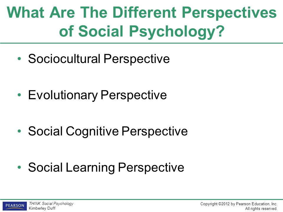 Copyright ©2012 by Pearson Education, Inc. All rights reserved. THINK Social Psychology Kimberley Duff What Are The Different Perspectives of Social P