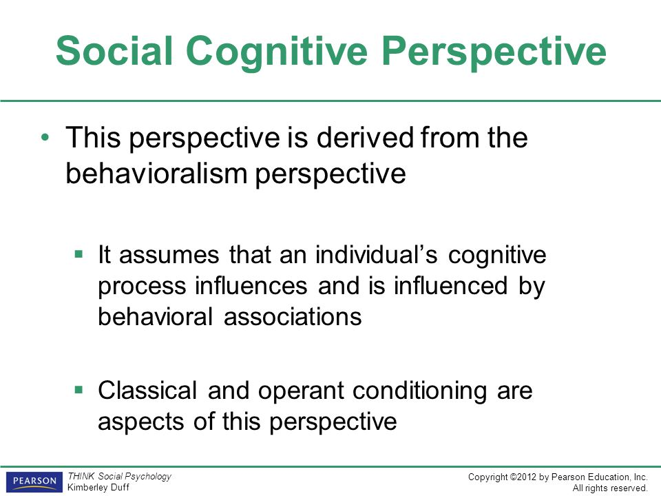 Copyright ©2012 by Pearson Education, Inc. All rights reserved. THINK Social Psychology Kimberley Duff Social Cognitive Perspective This perspective i