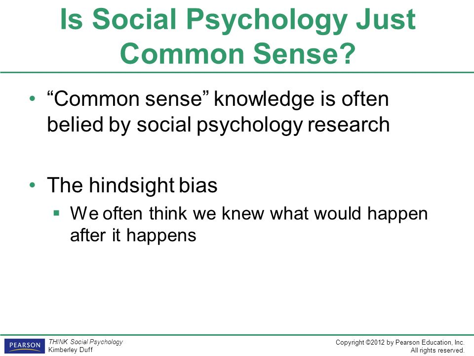 """Copyright ©2012 by Pearson Education, Inc. All rights reserved. THINK Social Psychology Kimberley Duff Is Social Psychology Just Common Sense? """"Common"""