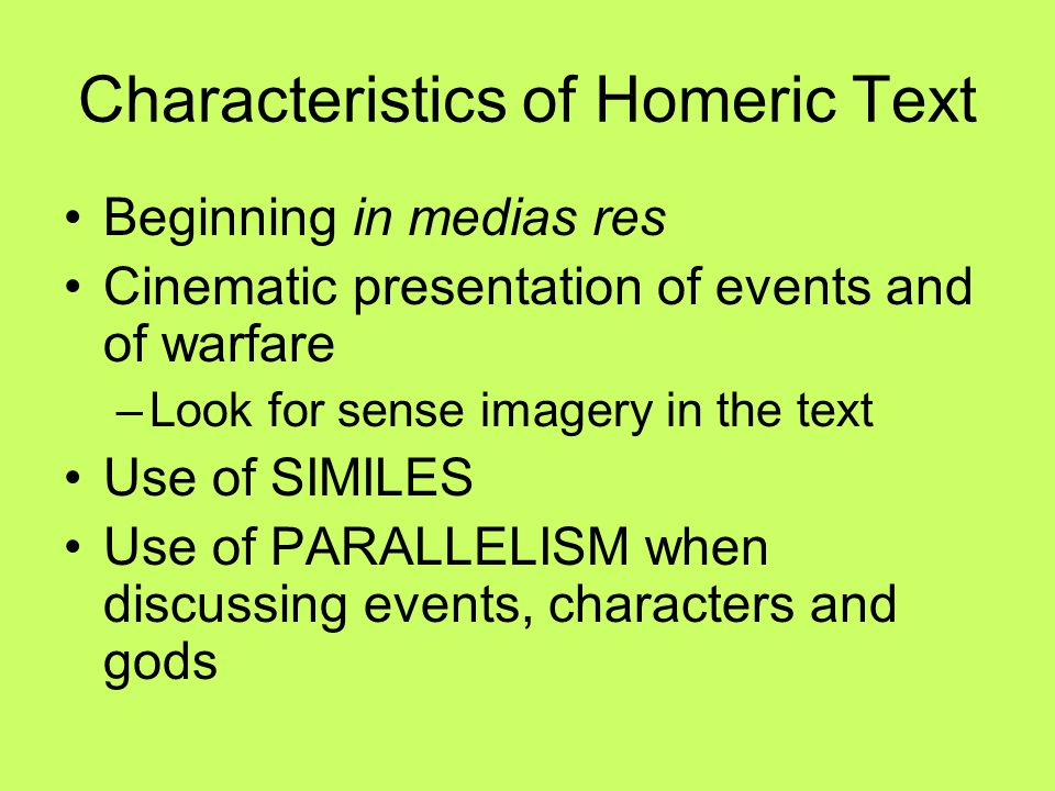 Characteristics of Homeric Text Beginning in medias res Cinematic presentation of events and of warfare –Look for sense imagery in the text Use of SIM