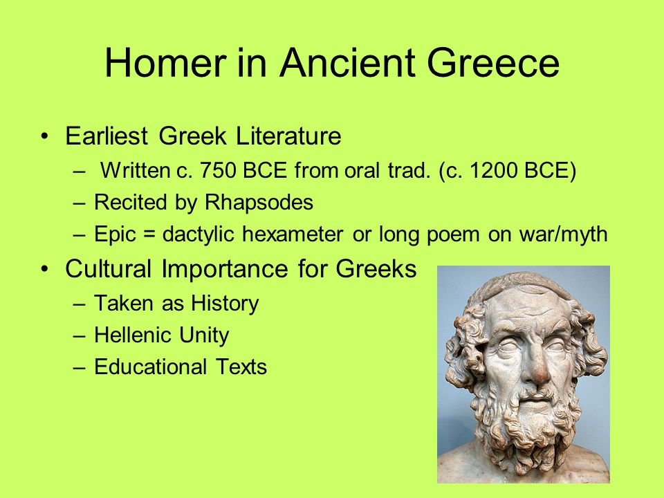 Homer in Ancient Greece Earliest Greek Literature – Written c. 750 BCE from oral trad. (c. 1200 BCE) –Recited by Rhapsodes –Epic = dactylic hexameter