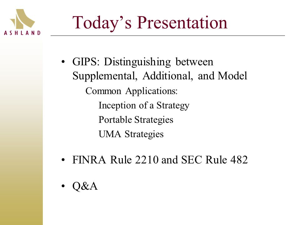 Today's Presentation GIPS: Distinguishing between Supplemental, Additional, and Model Common Applications: Inception of a Strategy Portable Strategies UMA Strategies FINRA Rule 2210 and SEC Rule 482 Q&A