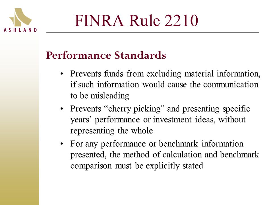 FINRA Rule 2210 Prevents funds from excluding material information, if such information would cause the communication to be misleading Prevents cherry picking and presenting specific years' performance or investment ideas, without representing the whole For any performance or benchmark information presented, the method of calculation and benchmark comparison must be explicitly stated Performance Standards