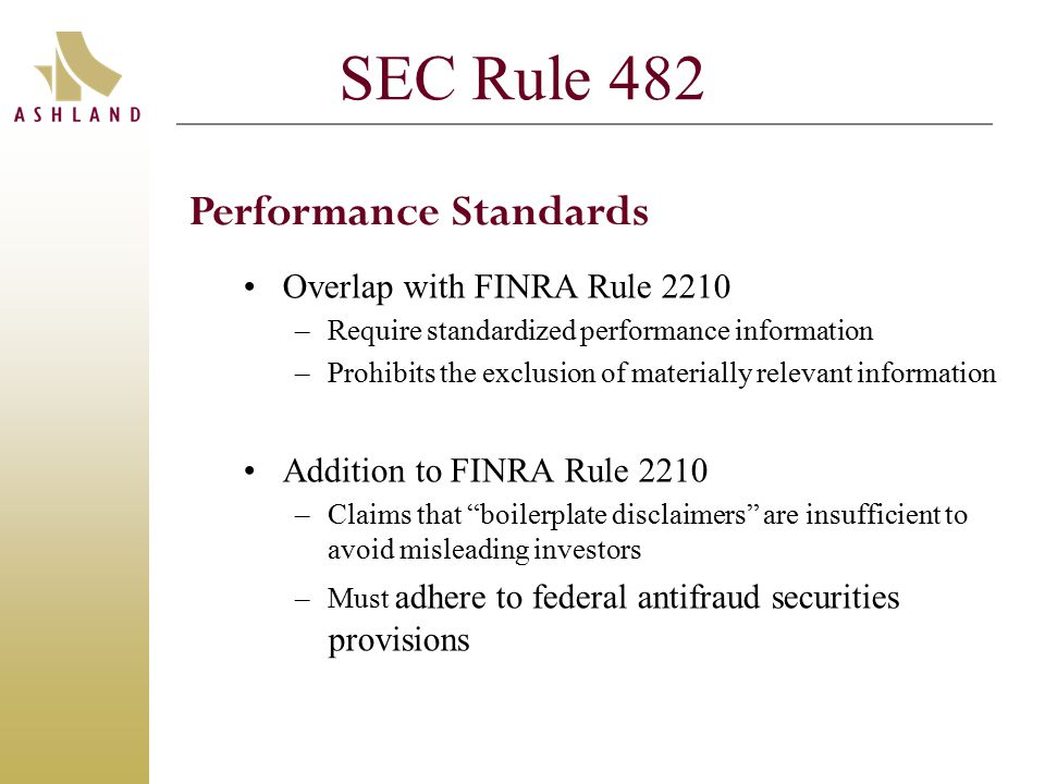 SEC Rule 482 Overlap with FINRA Rule 2210 –Require standardized performance information –Prohibits the exclusion of materially relevant information Addition to FINRA Rule 2210 –Claims that boilerplate disclaimers are insufficient to avoid misleading investors –Must adhere to federal antifraud securities provisions Performance Standards