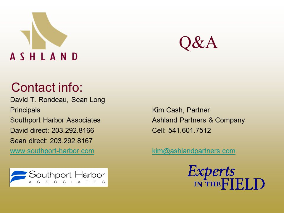 Q&A David T. Rondeau, Sean Long PrincipalsKim Cash, Partner Southport Harbor AssociatesAshland Partners & Company David direct: 203.292.8166Cell: 541.