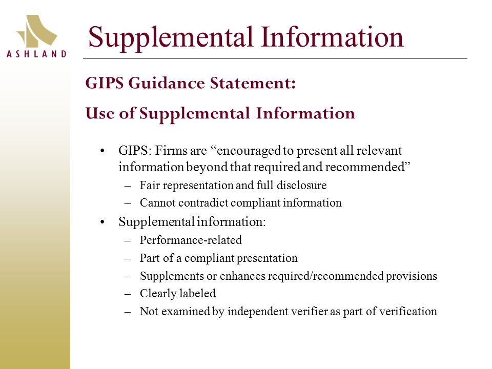 Supplemental Information GIPS: Firms are encouraged to present all relevant information beyond that required and recommended –Fair representation and full disclosure –Cannot contradict compliant information Supplemental information: –Performance-related –Part of a compliant presentation –Supplements or enhances required/recommended provisions –Clearly labeled –Not examined by independent verifier as part of verification GIPS Guidance Statement: Use of Supplemental Information