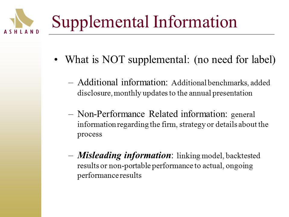 Supplemental Information What is NOT supplemental: (no need for label) –Additional information: Additional benchmarks, added disclosure, monthly updates to the annual presentation –Non-Performance Related information: general information regarding the firm, strategy or details about the process –Misleading information: linking model, backtested results or non-portable performance to actual, ongoing performance results