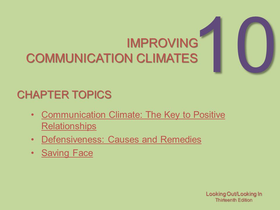 Looking Out/Looking In Thirteenth Edition 10 IMPROVING COMMUNICATION CLIMATES CHAPTER TOPICS Communication Climate: The Key to Positive RelationshipsCommunication Climate: The Key to Positive Relationships Defensiveness: Causes and Remedies Saving Face