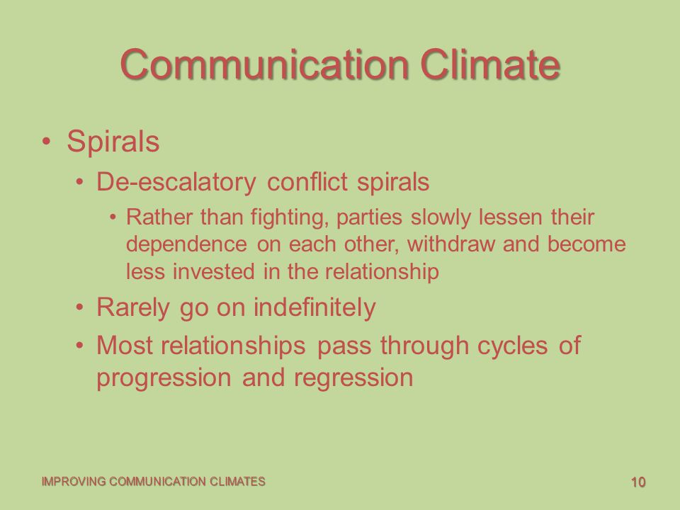 10 IMPROVING COMMUNICATION CLIMATES Communication Climate Spirals De-escalatory conflict spirals Rather than fighting, parties slowly lessen their dep
