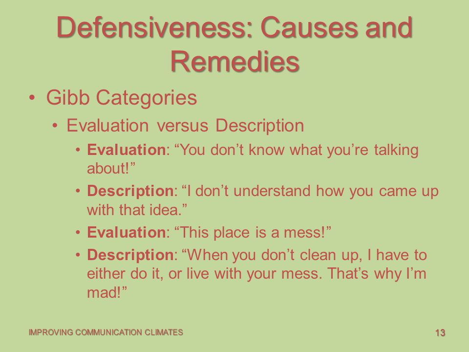 13 IMPROVING COMMUNICATION CLIMATES Defensiveness: Causes and Remedies Gibb Categories Evaluation versus Description Evaluation: You don't know what you're talking about! Description: I don't understand how you came up with that idea. Evaluation: This place is a mess! Description: When you don't clean up, I have to either do it, or live with your mess.