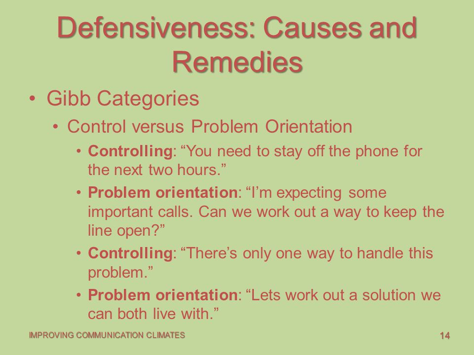 "14 IMPROVING COMMUNICATION CLIMATES Defensiveness: Causes and Remedies Gibb Categories Control versus Problem Orientation Controlling: ""You need to st"