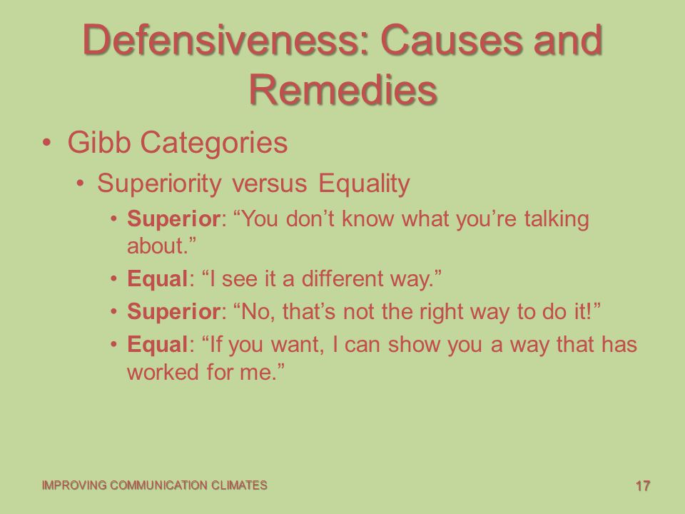 17 IMPROVING COMMUNICATION CLIMATES Defensiveness: Causes and Remedies Gibb Categories Superiority versus Equality Superior: You don't know what you're talking about. Equal: I see it a different way. Superior: No, that's not the right way to do it! Equal: If you want, I can show you a way that has worked for me.