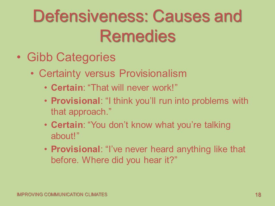 18 IMPROVING COMMUNICATION CLIMATES Defensiveness: Causes and Remedies Gibb Categories Certainty versus Provisionalism Certain: That will never work! Provisional: I think you'll run into problems with that approach. Certain: You don't know what you're talking about! Provisional: I've never heard anything like that before.
