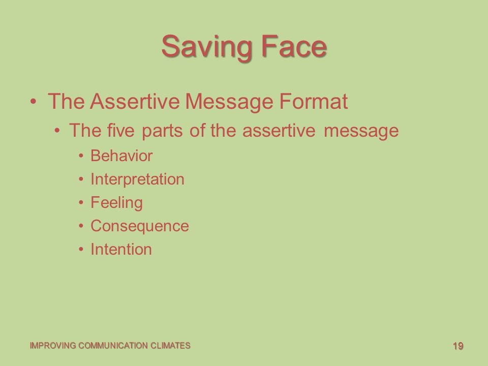 19 IMPROVING COMMUNICATION CLIMATES Saving Face The Assertive Message Format The five parts of the assertive message Behavior Interpretation Feeling Consequence Intention