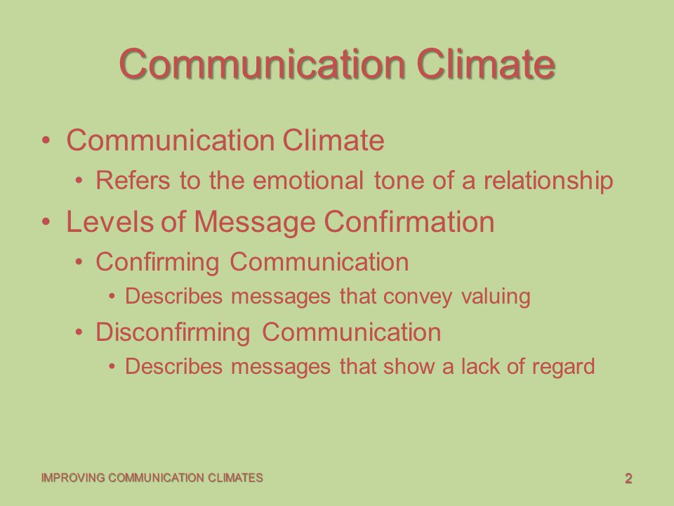 2 IMPROVING COMMUNICATION CLIMATES Communication Climate Refers to the emotional tone of a relationship Levels of Message Confirmation Confirming Communication Describes messages that convey valuing Disconfirming Communication Describes messages that show a lack of regard