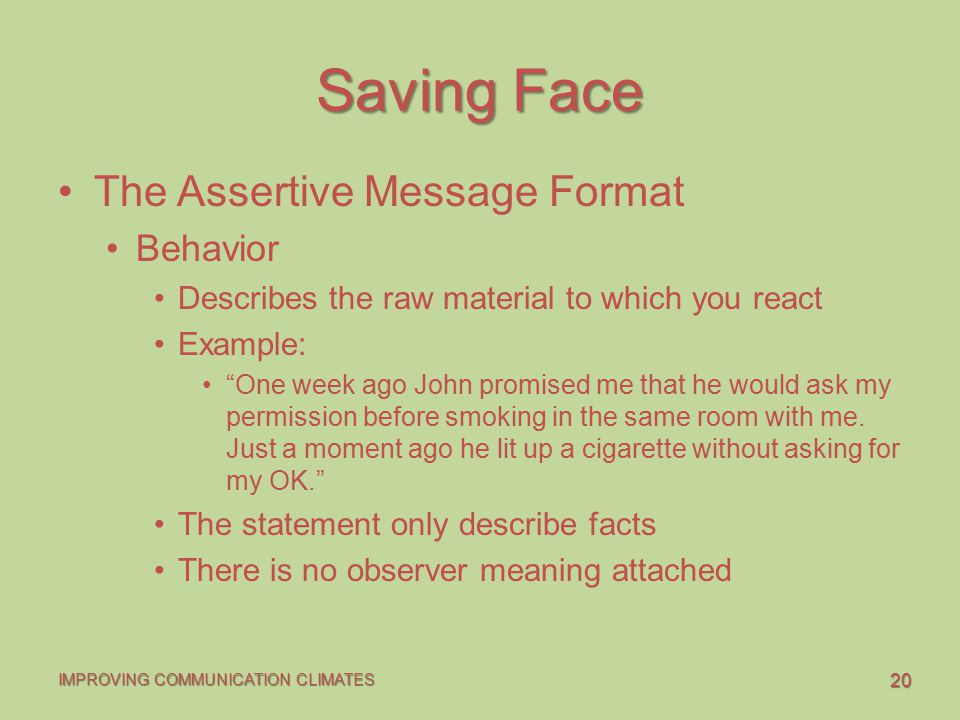 20 IMPROVING COMMUNICATION CLIMATES Saving Face The Assertive Message Format Behavior Describes the raw material to which you react Example: One week ago John promised me that he would ask my permission before smoking in the same room with me.