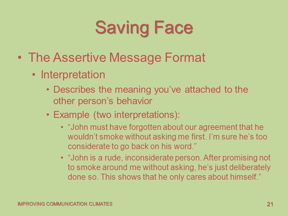 21 IMPROVING COMMUNICATION CLIMATES Saving Face The Assertive Message Format Interpretation Describes the meaning you've attached to the other person'
