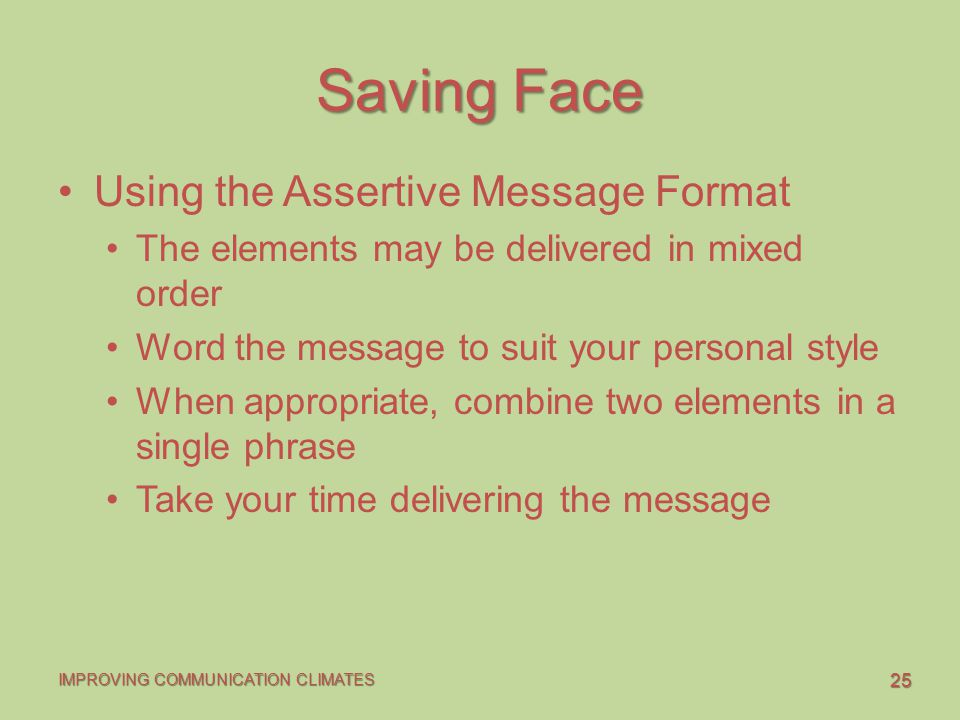 25 IMPROVING COMMUNICATION CLIMATES Saving Face Using the Assertive Message Format The elements may be delivered in mixed order Word the message to suit your personal style When appropriate, combine two elements in a single phrase Take your time delivering the message