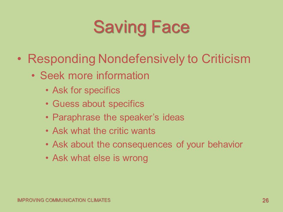 26 IMPROVING COMMUNICATION CLIMATES Saving Face Responding Nondefensively to Criticism Seek more information Ask for specifics Guess about specifics Paraphrase the speaker's ideas Ask what the critic wants Ask about the consequences of your behavior Ask what else is wrong