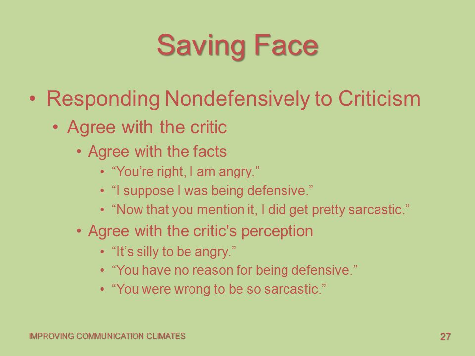 27 IMPROVING COMMUNICATION CLIMATES Saving Face Responding Nondefensively to Criticism Agree with the critic Agree with the facts You're right, I am angry. I suppose I was being defensive. Now that you mention it, I did get pretty sarcastic. Agree with the critic s perception It's silly to be angry. You have no reason for being defensive. You were wrong to be so sarcastic.